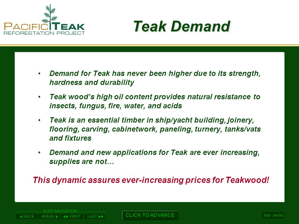 AHEADLASTFIRSTBACK ----------------------- SLIDE NAVIGATION ------------------------ END SHOW CLICK TO ADVANCE Teak Demand Demand for Teak has never been higher due to its strength, hardness and durability Teak woods high oil content provides natural resistance to insects, fungus, fire, water, and acids Teak is an essential timber in ship/yacht building, joinery, flooring, carving, cabinetwork, paneling, turnery, tanks/vats and fixtures Demand and new applications for Teak are ever increasing, supplies are not… This dynamic assures ever-increasing prices for Teakwood!