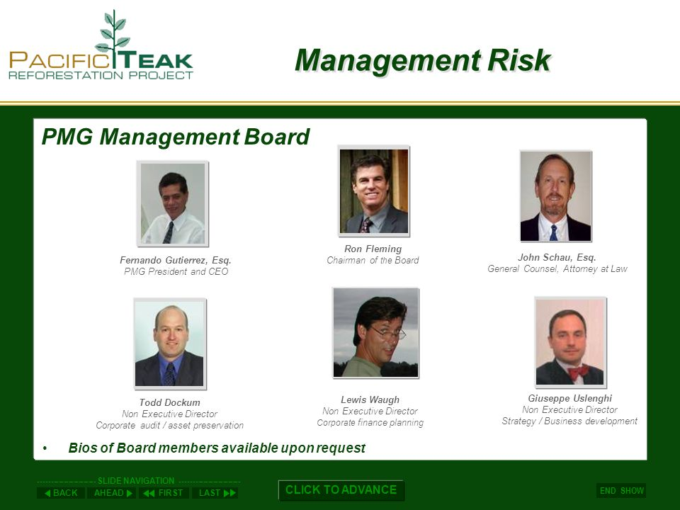 AHEADLASTFIRSTBACK ----------------------- SLIDE NAVIGATION ------------------------ END SHOW CLICK TO ADVANCE Management Risk Bios of Board members available upon request PMG Management Board Ron Fleming Chairman of the Board Lewis Waugh Non Executive Director Corporate finance planning Fernando Gutierrez, Esq.