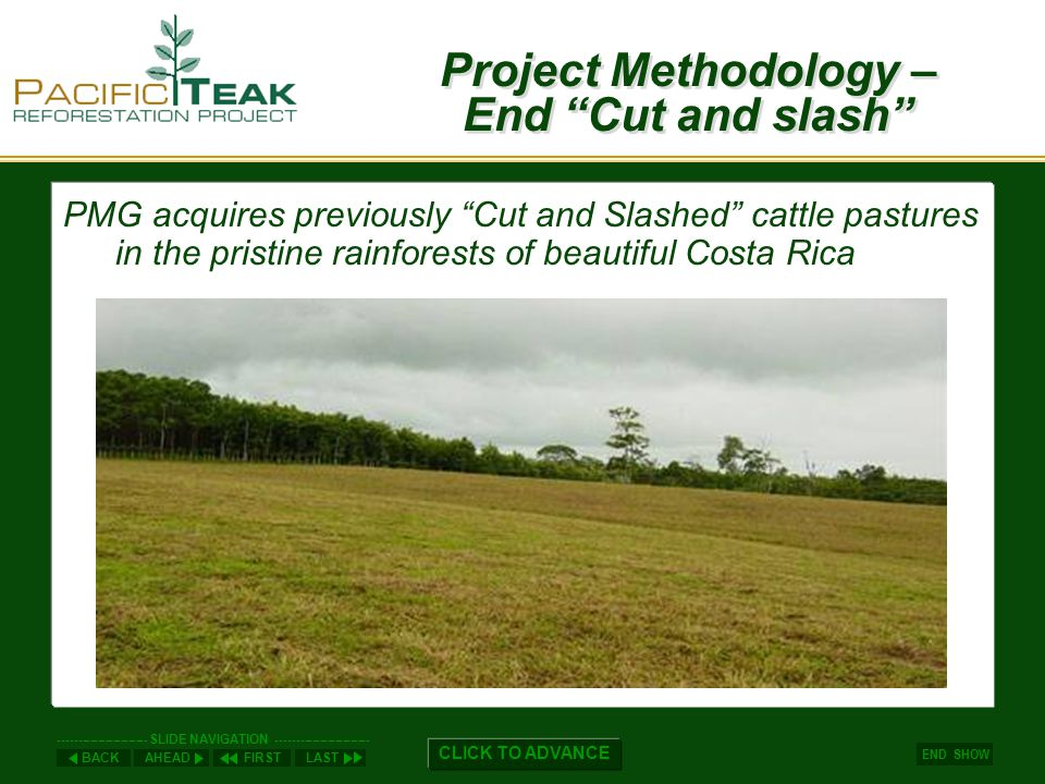 AHEADLASTFIRSTBACK ----------------------- SLIDE NAVIGATION ------------------------ END SHOW CLICK TO ADVANCE Management Risk –Life Cycle Protection Guarantee… For each parcel purchased, PMG will plant, transfer and hold in Trust for the life of your purchase agreement one additional parcel of Teak trees.