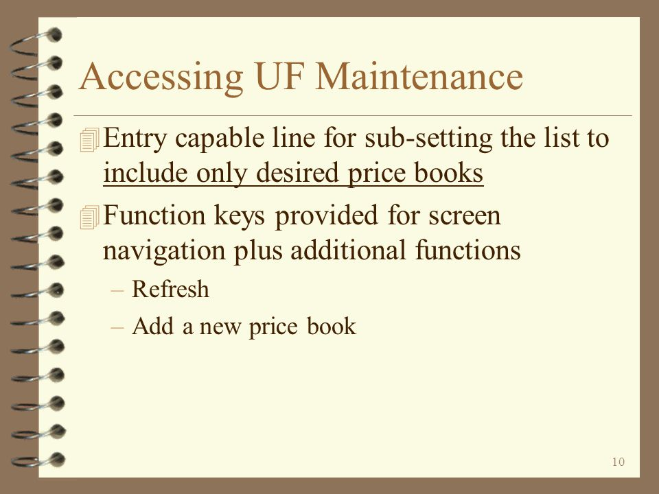 9 Accessing UF Maintenance 4 Initial Work with Price Books screen displays a list of existing price books 4 User options available for working with existing price books –Change price book header / page status –Copy a price book –Remove a price book –Work with price classes –Work with price book items –Make global price book price changes