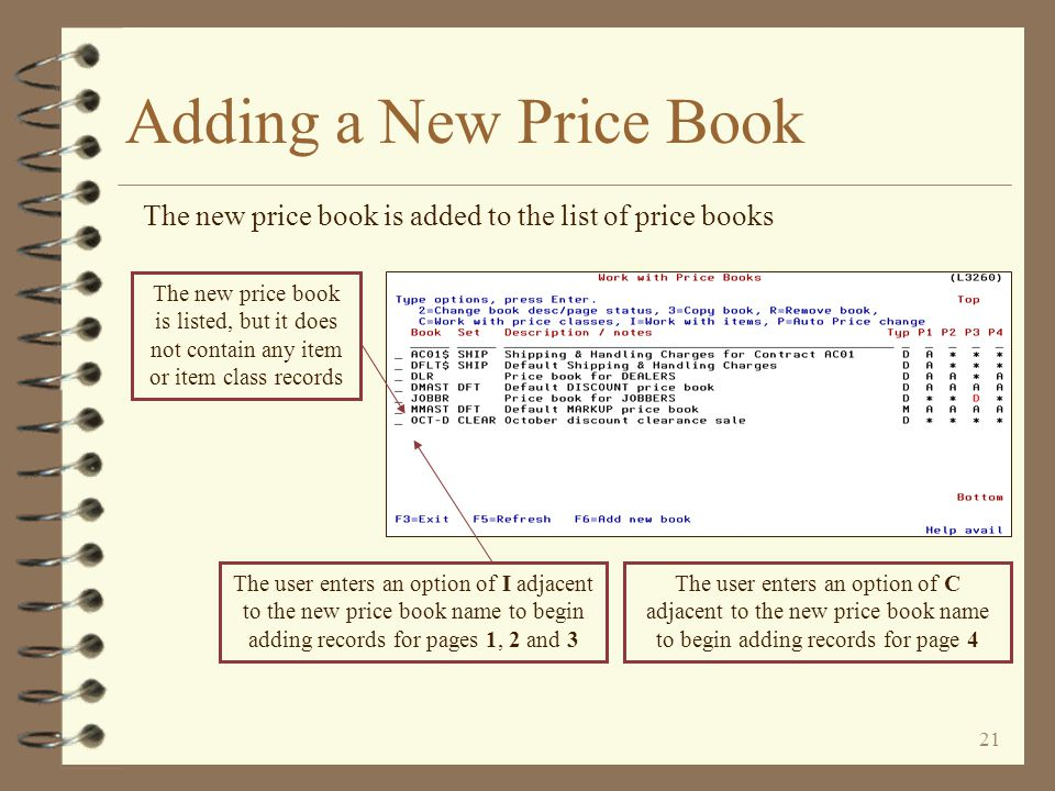 20 Adding a New Price Book The user enters header data for the price book being created The user keys the name of the price book being created and a description for the price book The user then defines the price book set to which this price book is to be assigned and the price book type (discount or markup) The status for each price book page will default to active When the price book header is completed, the user returns to the list of price books