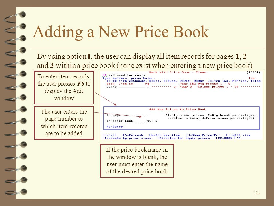 21 Adding a New Price Book The new price book is added to the list of price books The new price book is listed, but it does not contain any item or item class records The user enters an option of I adjacent to the new price book name to begin adding records for pages 1, 2 and 3 The user enters an option of C adjacent to the new price book name to begin adding records for page 4