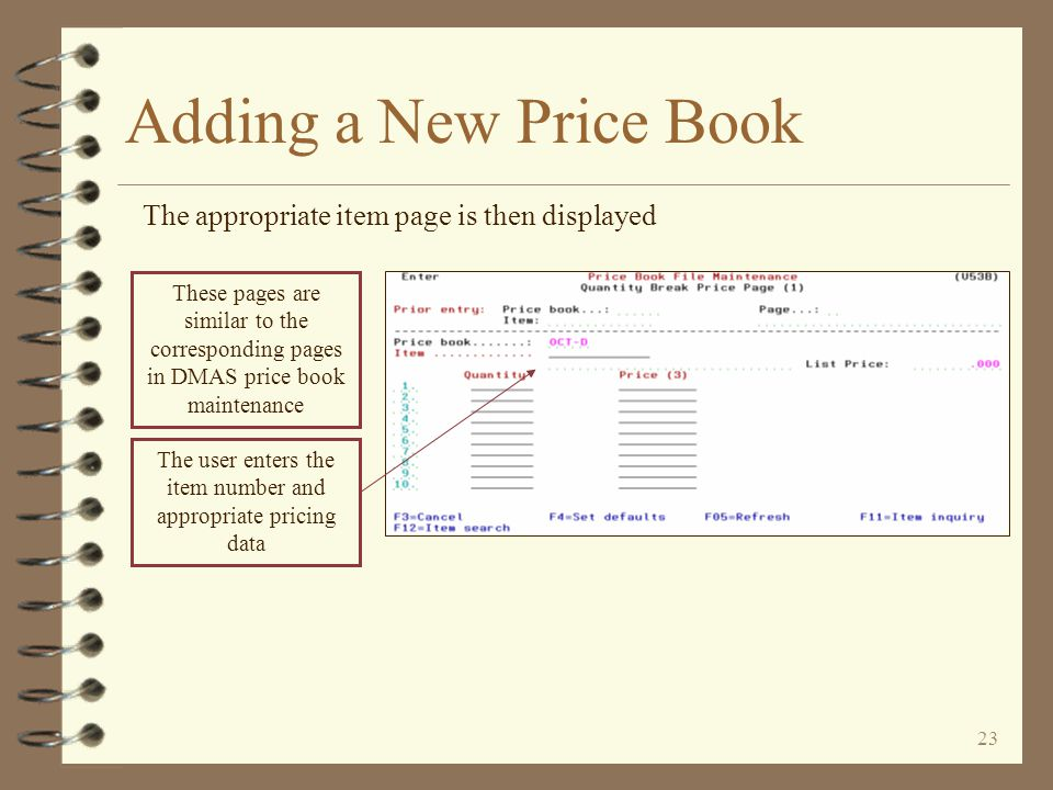 22 Adding a New Price Book By using option I, the user can display all item records for pages 1, 2 and 3 within a price book (none exist when entering a new price book) To enter item records, the user presses F6 to display the Add window The user enters the page number to which item records are to be added If the price book name in the window is blank, the user must enter the name of the desired price book