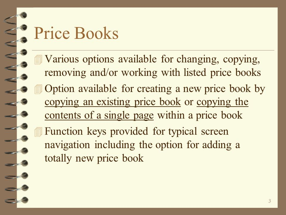 2 Price Books 4 Initial screen displays a list of existing price books 4 Record selection options available on price book list screen 4 Search capability allows user to see all price book pages (in a single price book or all price books) that contain a specific item 4 Adds a price book header for each price book