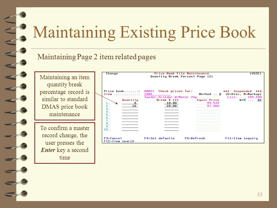 32 Maintaining Existing Price Book Maintaining Page 1 item related pages Maintaining an item quantity break price record is similar to standard DMAS price book maintenance To confirm a master record change, the user presses the Enter key a second time