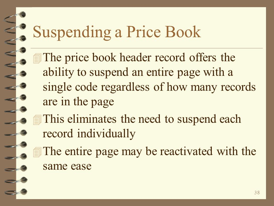 37 Return to Price Book Summary Copying a Price Book When the price book copy function creates a new price book, the new header page is automatically displayed to the user prior to the copy The user should change the price book descriptions The user may also change the price book set and the price book type, if necessary