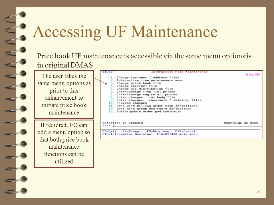 8 Accessing UF Maintenance Price book UF maintenance is accessible via the same menu options is in original DMAS The user takes the same menu options as prior to this enhancement to initiate price book maintenance If required, I/O can add a menu option so that both price book maintenance functions can be utilized