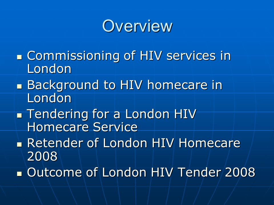 Retender of London HIV Homecare 2008 New NHMC specification used for tender New NHMC specification used for tender Suppliers were requested to supply monthly management information and KPI data to PaSA Suppliers were requested to supply monthly management information and KPI data to PaSA Pre-tender meeting with all homecare suppliers – 8 th May 2008 Pre-tender meeting with all homecare suppliers – 8 th May 2008 6 suppliers submitted tenders 6 suppliers submitted tenders Shortlisted to 5 after PQQ Shortlisted to 5 after PQQ