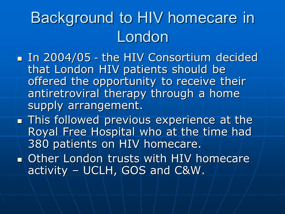 Background to HIV homecare in London Drivers: Drivers: Provides patient choiceProvides patient choice More convenient for some patientsMore convenient for some patients Patients can choose between their medicines being delivered by van or via the postPatients can choose between their medicines being delivered by van or via the post Frees up NHS staff time for other HIV dutiesFrees up NHS staff time for other HIV duties Removes a burden from already overloaded hospital pharmacy dispensariesRemoves a burden from already overloaded hospital pharmacy dispensaries Financial benefit as medicines are VAT exemptFinancial benefit as medicines are VAT exempt