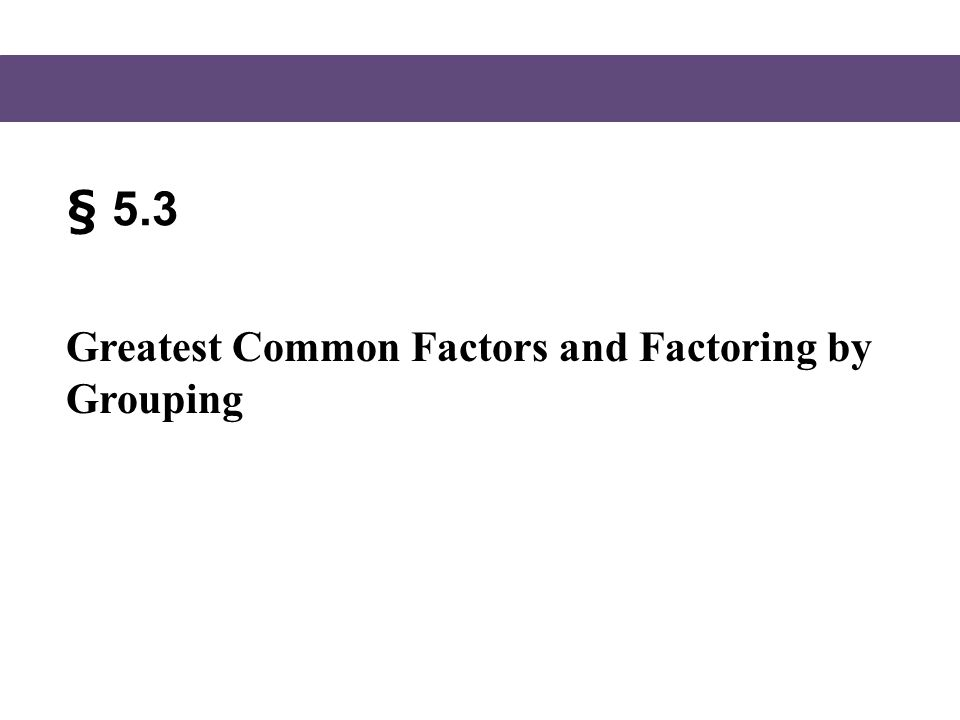 § 5.3 Greatest Common Factors and Factoring by Grouping