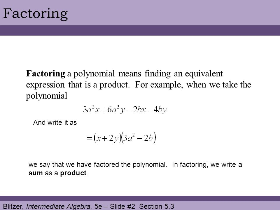 Blitzer, Intermediate Algebra, 5e – Slide #2 Section 5.3 Factoring Factoring a polynomial means finding an equivalent expression that is a product.