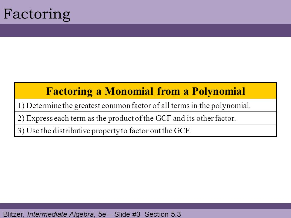 Blitzer, Intermediate Algebra, 5e – Slide #3 Section 5.3 Factoring Factoring a Monomial from a Polynomial 1) Determine the greatest common factor of a