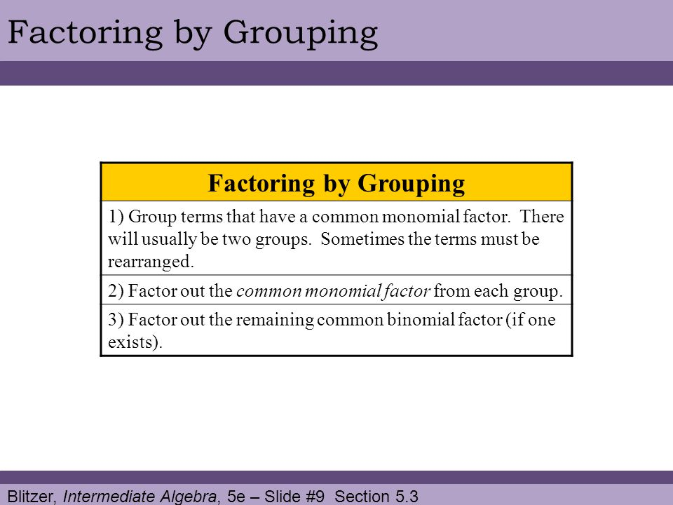 Blitzer, Intermediate Algebra, 5e – Slide #9 Section 5.3 Factoring by Grouping 1) Group terms that have a common monomial factor.