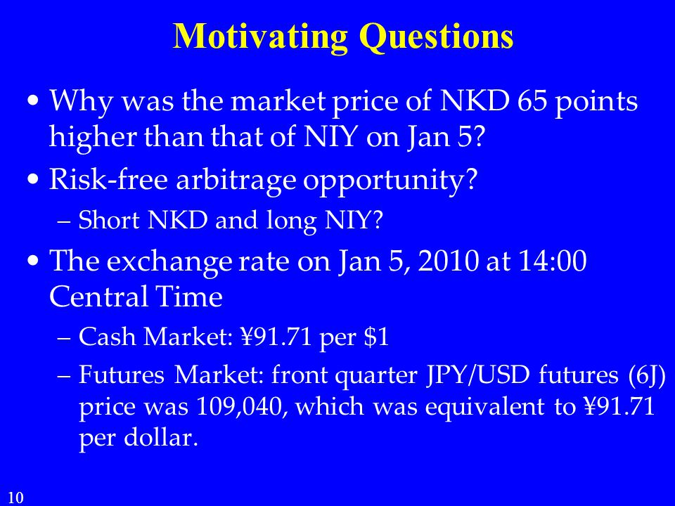 Motivating Questions Why was the market price of NKD 65 points higher than that of NIY on Jan 5? Risk-free arbitrage opportunity? –Short NKD and long