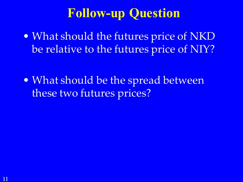 Follow-up Question What should the futures price of NKD be relative to the futures price of NIY? What should be the spread between these two futures p