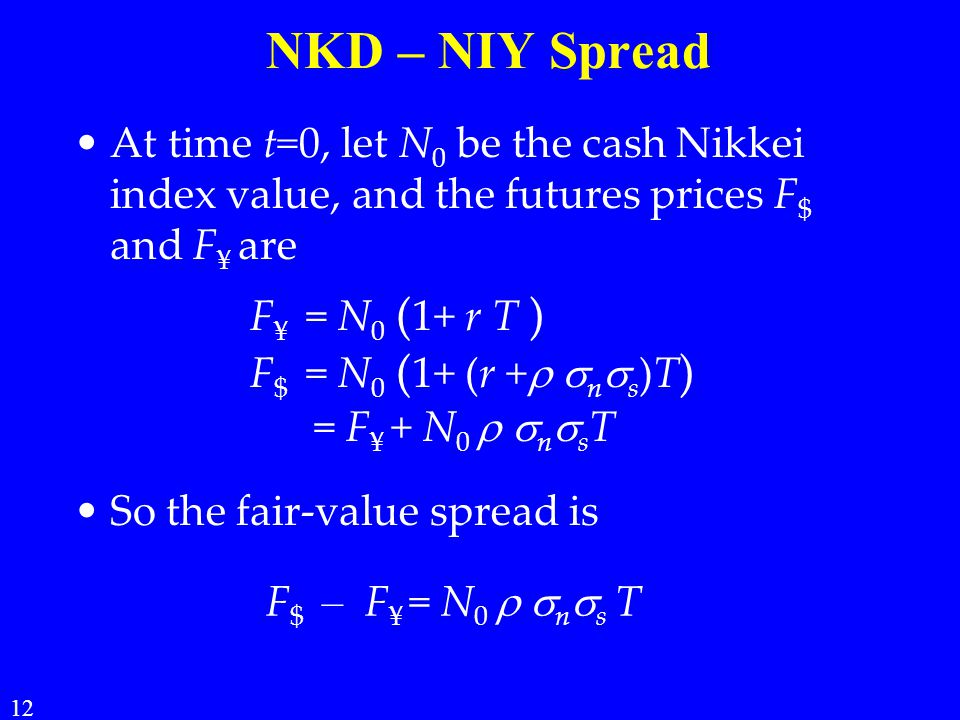 NKD – NIY Spread At time t=0, let N 0 be the cash Nikkei index value, and the futures prices F $ and F ¥ are So the fair-value spread is 12 F ¥ = N 0