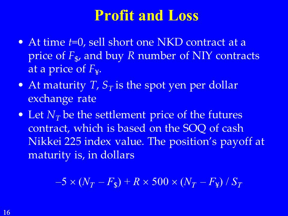 Profit and Loss At time t=0, sell short one NKD contract at a price of F $, and buy R number of NIY contracts at a price of F ¥. At maturity T, S T is