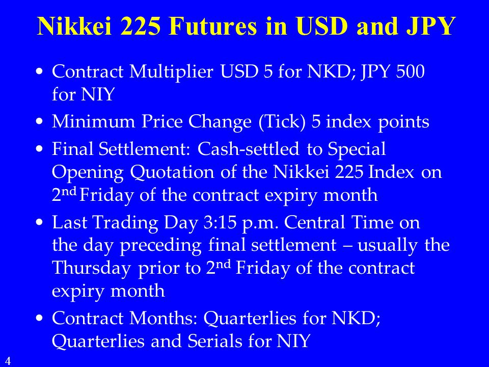 Nikkei 225 Futures in USD and JPY Contract Multiplier USD 5 for NKD; JPY 500 for NIY Minimum Price Change (Tick) 5 index points Final Settlement: Cash-settled to Special Opening Quotation of the Nikkei 225 Index on 2 nd Friday of the contract expiry month Last Trading Day 3:15 p.m.