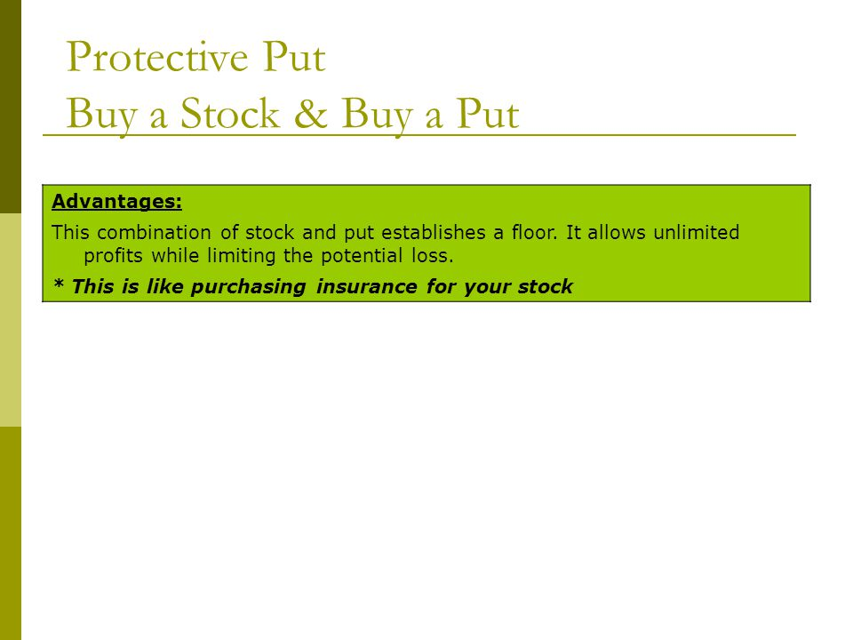 Protective Put Buy a Stock & Buy a Put Advantages: This combination of stock and put establishes a floor. It allows unlimited profits while limiting t