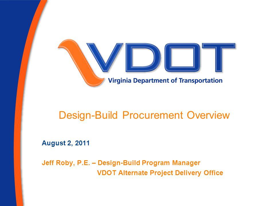 August 2, 2011 Jeff Roby, P.E. – Design-Build Program Manager VDOT Alternate Project Delivery Office Design-Build Procurement Overview