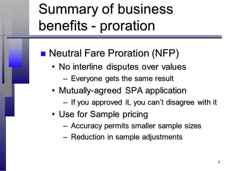 4 Summary of business benefits - proration n Neutral Fare Proration (NFP) No interline disputes over valuesNo interline disputes over values – Everyone gets the same result Mutually-agreed SPA applicationMutually-agreed SPA application – If you approved it, you cant disagree with it Use for Sample pricingUse for Sample pricing – Accuracy permits smaller sample sizes – Reduction in sample adjustments