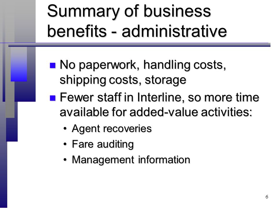 6 Summary of business benefits - administrative n No paperwork, handling costs, shipping costs, storage n Fewer staff in Interline, so more time available for added-value activities: Agent recoveriesAgent recoveries Fare auditingFare auditing Management informationManagement information