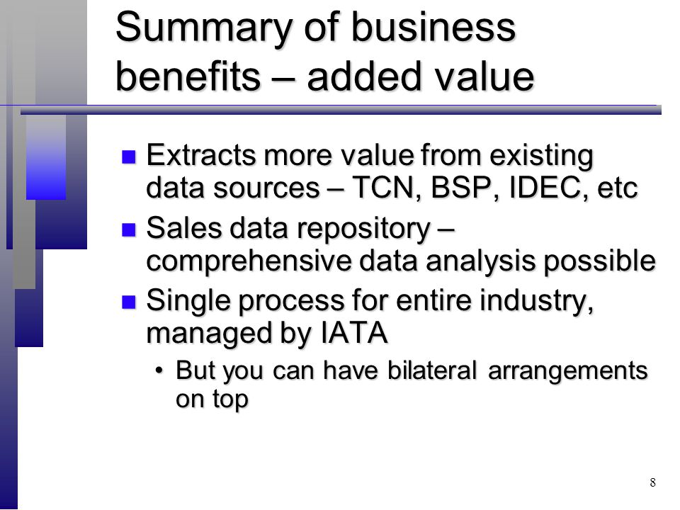 8 Summary of business benefits – added value n Extracts more value from existing data sources – TCN, BSP, IDEC, etc n Sales data repository – comprehensive data analysis possible n Single process for entire industry, managed by IATA But you can have bilateral arrangements on topBut you can have bilateral arrangements on top
