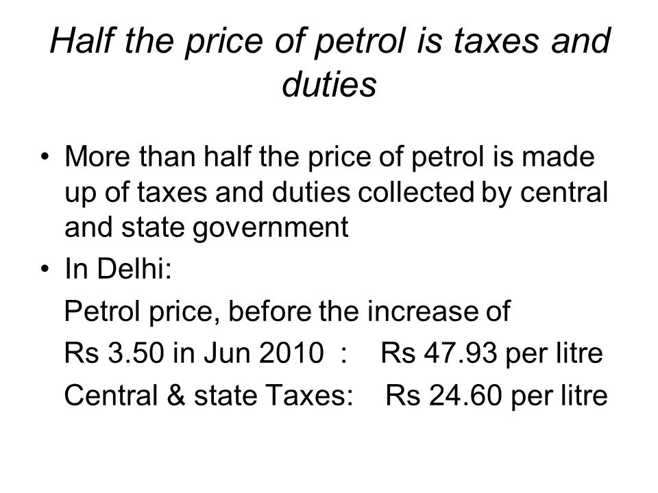 Half the price of petrol is taxes and duties More than half the price of petrol is made up of taxes and duties collected by central and state government In Delhi: Petrol price, before the increase of Rs 3.50 in Jun 2010 : Rs 47.93 per litre Central & state Taxes: Rs 24.60 per litre