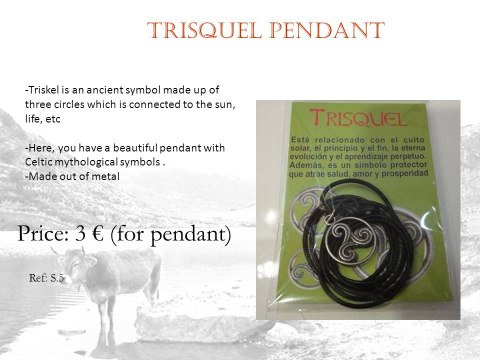 Trisquel pendant Ref: S.5 Price: 3 (for pendant) -Triskel is an ancient symbol made up of three circles which is connected to the sun, life, etc -Here, you have a beautiful pendant with Celtic mythological symbols.