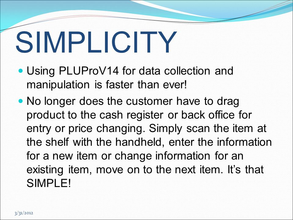 3/31/2012 SIMPLICITY Using PLUProV14 for data collection and manipulation is faster than ever.