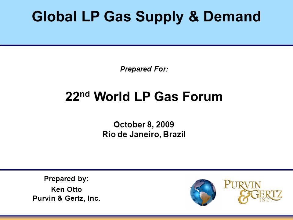 Global LP Gas Supply & Demand Prepared For: 22 nd World LP Gas Forum October 8, 2009 Rio de Janeiro, Brazil Prepared by: Ken Otto Purvin & Gertz, Inc.