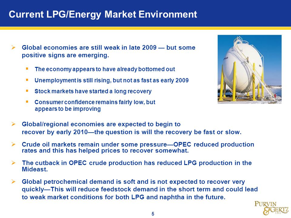 5 Current LPG/Energy Market Environment Global economies are still weak in late 2009 but some positive signs are emerging. The economy appears to have