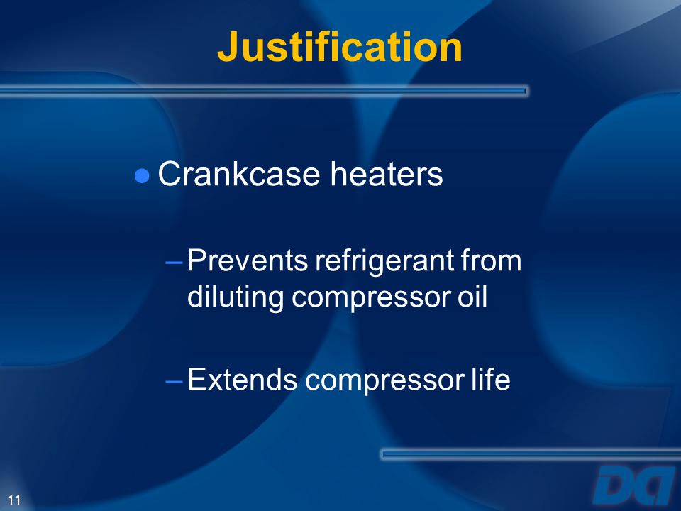 11 Justification Crankcase heaters –Prevents refrigerant from diluting compressor oil –Extends compressor life