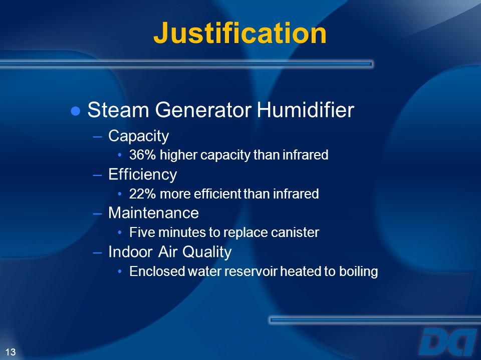 13 Justification Steam Generator Humidifier –Capacity 36% higher capacity than infrared –Efficiency 22% more efficient than infrared –Maintenance Five