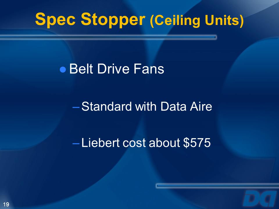 19 Spec Stopper (Ceiling Units) Belt Drive Fans –Standard with Data Aire –Liebert cost about $575