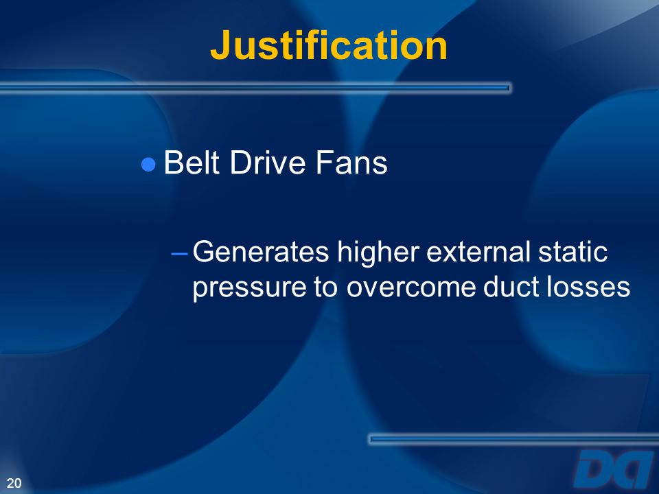 20 Justification Belt Drive Fans –Generates higher external static pressure to overcome duct losses