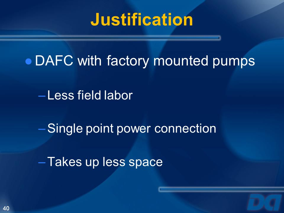 40 Justification DAFC with factory mounted pumps –Less field labor –Single point power connection –Takes up less space