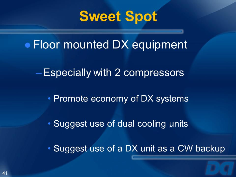 41 Sweet Spot Floor mounted DX equipment –Especially with 2 compressors Promote economy of DX systems Suggest use of dual cooling units Suggest use of