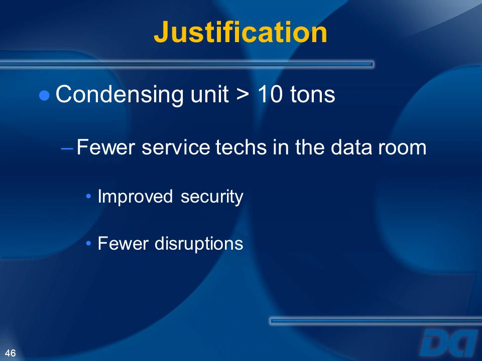 46 Justification Condensing unit > 10 tons –Fewer service techs in the data room Improved security Fewer disruptions