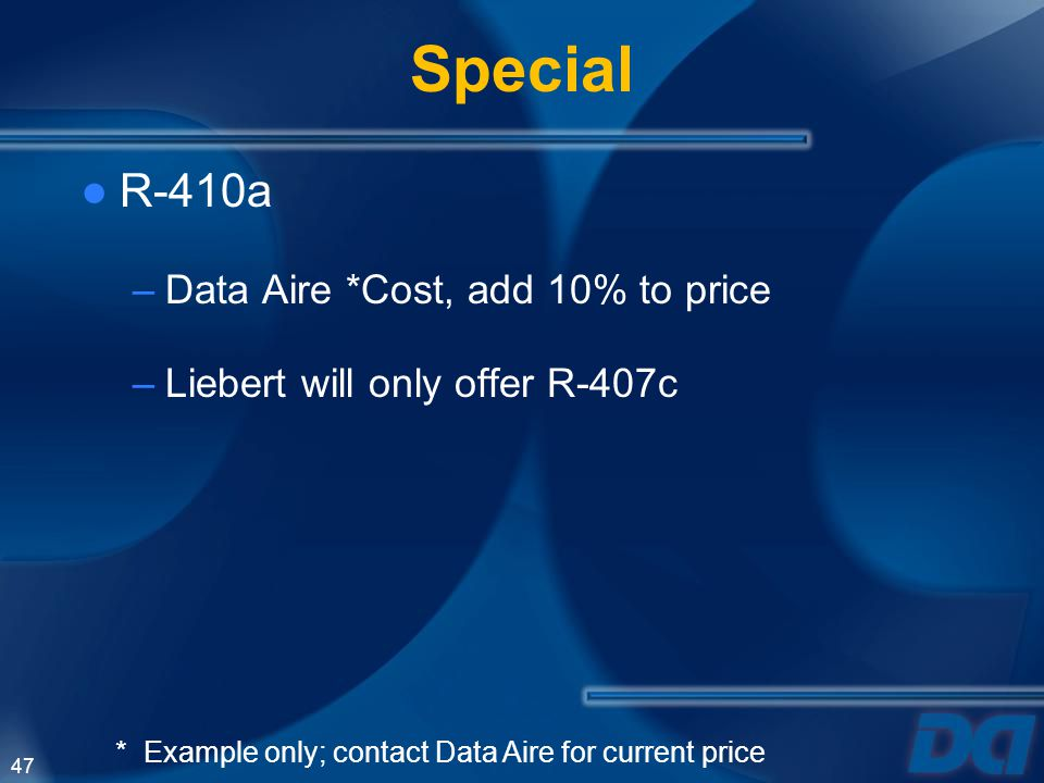 47 Special R-410a –Data Aire *Cost, add 10% to price –Liebert will only offer R-407c * Example only; contact Data Aire for current price