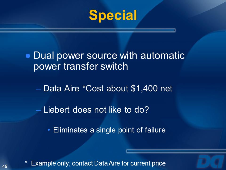 49 Special Dual power source with automatic power transfer switch –Data Aire *Cost about $1,400 net –Liebert does not like to do? Eliminates a single