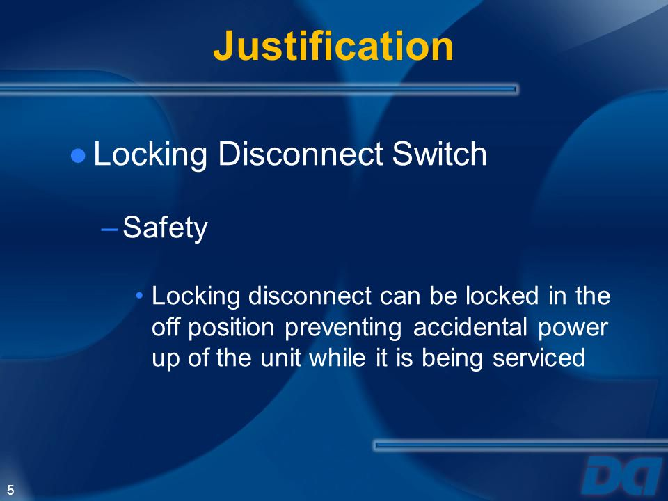 5 Justification Locking Disconnect Switch –Safety Locking disconnect can be locked in the off position preventing accidental power up of the unit whil
