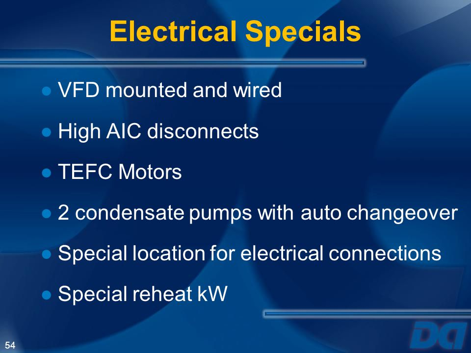 54 VFD mounted and wired High AIC disconnects TEFC Motors 2 condensate pumps with auto changeover Special location for electrical connections Special