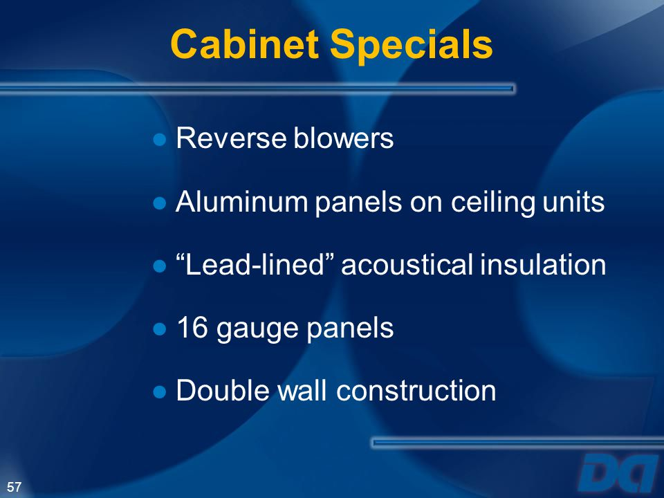57 Reverse blowers Aluminum panels on ceiling units Lead-lined acoustical insulation 16 gauge panels Double wall construction Cabinet Specials