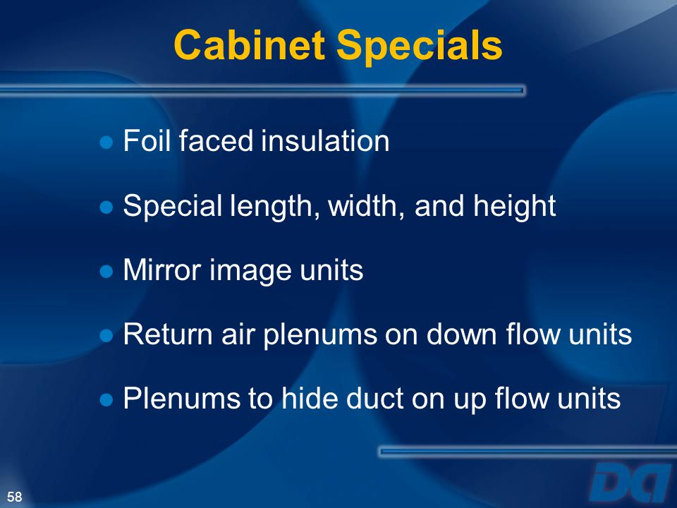 58 Foil faced insulation Special length, width, and height Mirror image units Return air plenums on down flow units Plenums to hide duct on up flow un