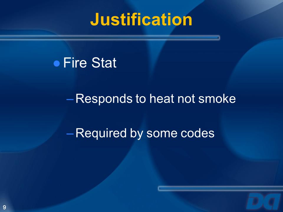 9 Justification Fire Stat –Responds to heat not smoke –Required by some codes