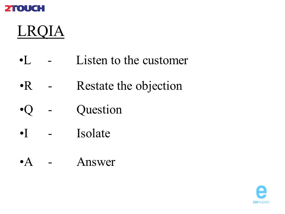 LRQIA L- Listen to the customer R- Restate the objection A- Answer I- Isolate Q- Question