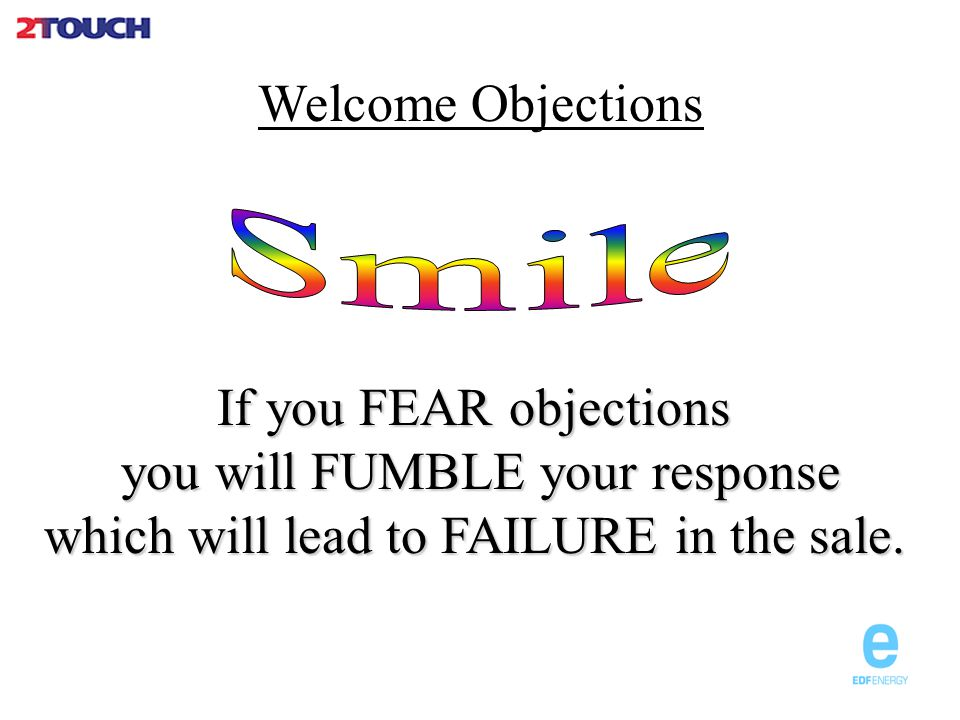 Basic Points to Consider Plan for objections Handle as they arise BeBe positive Listen (Let the customer finish) Understand Meet ObjectionMeet Objection