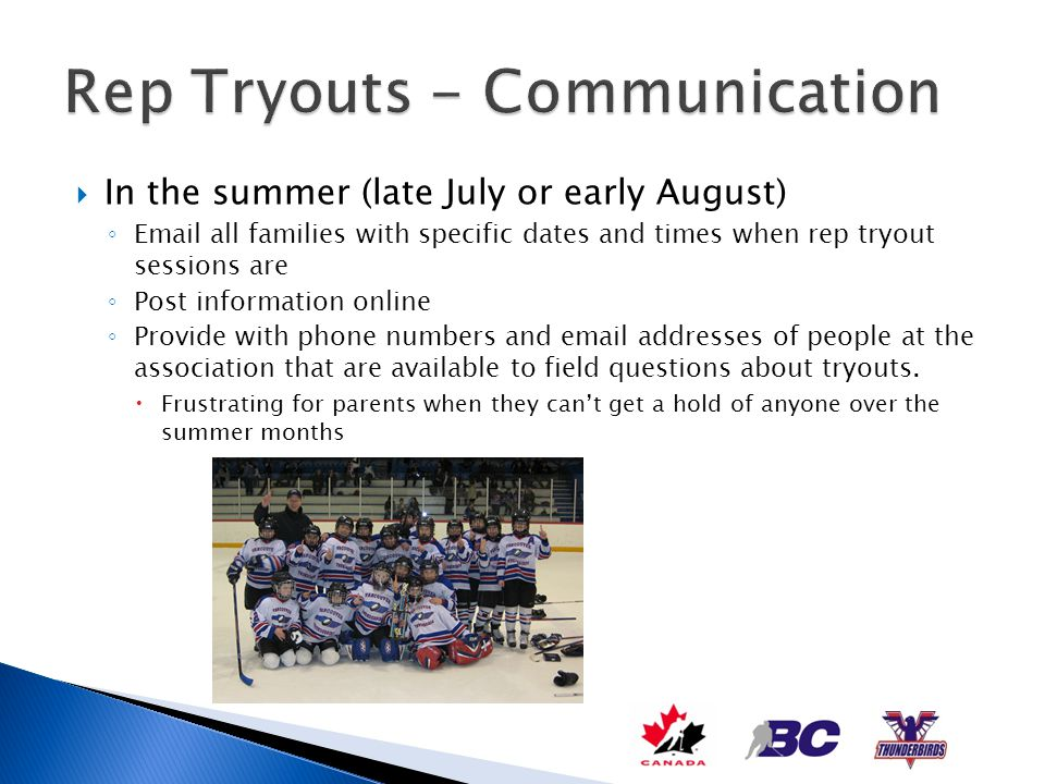 Mid to late August Meeting with the Head Coaches and non-parent evaluators Explain to them the tryout process Provide schedule of ice times Set expectations No excessive discussions and conversations with parents at the rink during tryouts Polite Hello or Sorry but I cant talk now is expected