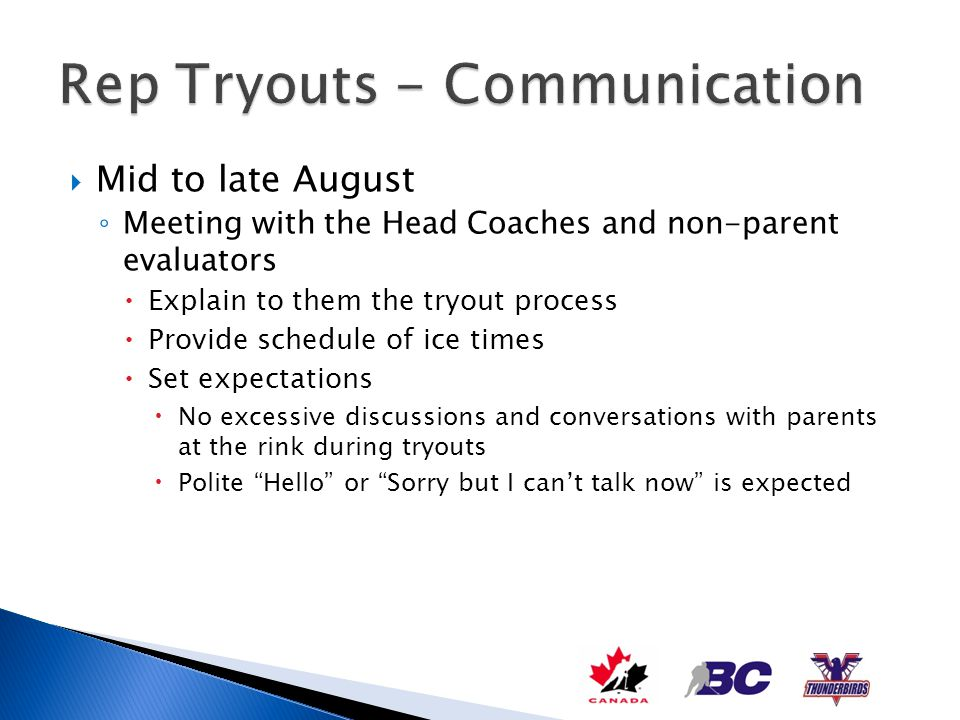 Onsite meeting with each divisions parent group on Day 1 of tryouts Welcome everyone to another season Outline the rep tryout process Introduce the evaluating committee Introduce the coaching staff or each rep team in that division Outline how tryout selections will be communicated with hard time lines associated with each round of selections Initial grouping posted online after 3 rd tryout session Final team selections handled by each teams coaching staff Discuss expectations of parents during first round of tryouts All communication or inquiries to be directed to VP Rep Keep your distance from the evaluators Let parents know that evaluators arent being rude if they dont enter into long conversations at the rink during tryouts